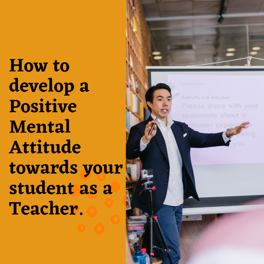 HOW TO DEVELOP A POSITIVE ATTITUDE FOR STUDENT AS A TEACHER?